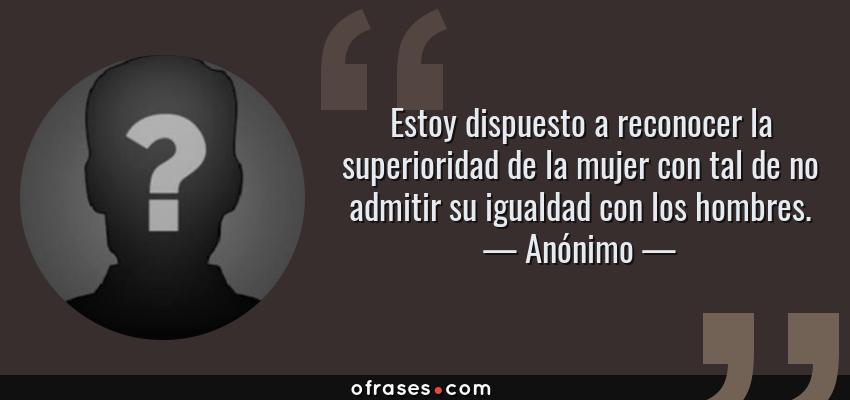 Frases de Anónimo - Estoy dispuesto a reconocer la superioridad de la mujer con tal de no admitir su igualdad con los hombres.