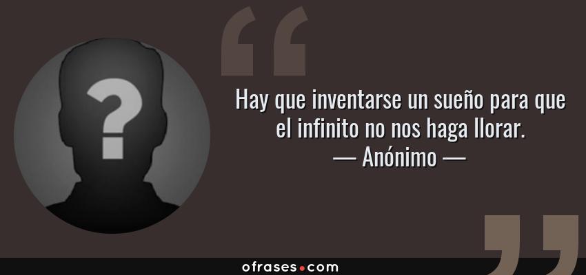 Frases de Anónimo - Hay que inventarse un sueño para que el infinito no nos haga llorar.