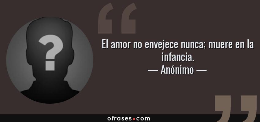 Frases de Anónimo - El amor no envejece nunca; muere en la infancia.