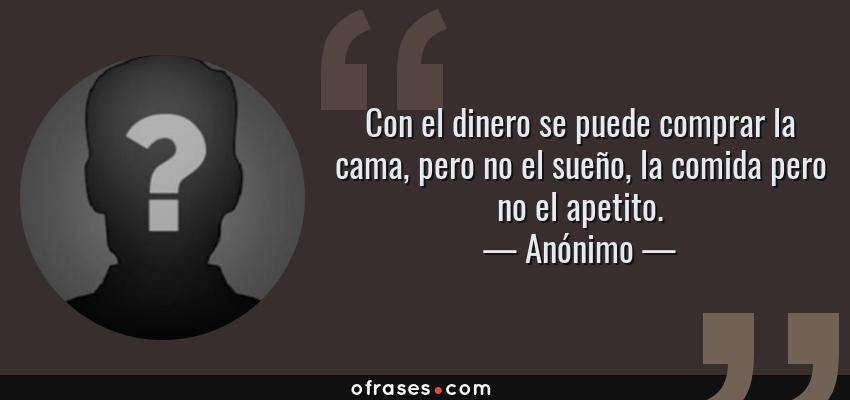 Frases de Anónimo - Con el dinero se puede comprar la cama, pero no el sueño, la comida pero no el apetito.