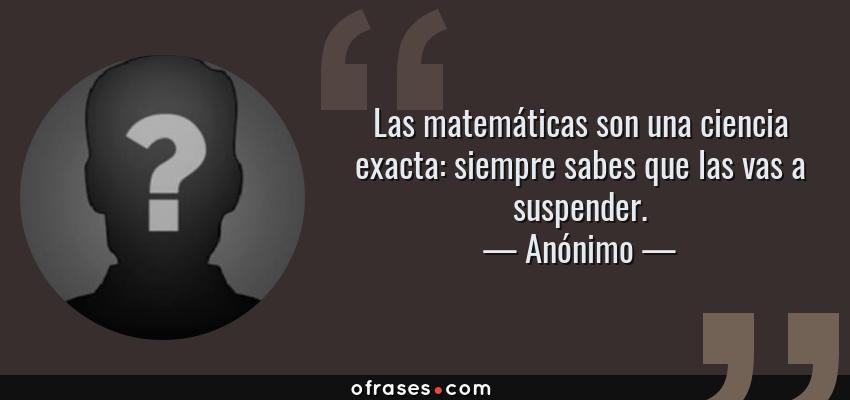 Frases de Anónimo - Las matemáticas son una ciencia exacta: siempre sabes que las vas a suspender.