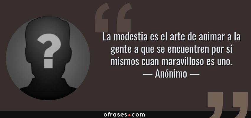 Frases de Anónimo - La modestia es el arte de animar a la gente a que se encuentren por si mismos cuan maravilloso es uno.