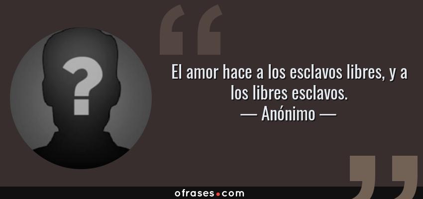 Anonimo El Amor Hace A Los Esclavos Libres Y A Los Libres Esclavos