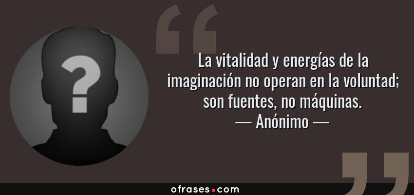 Frases de Anónimo - La vitalidad y energías de la imaginación no operan en la voluntad; son fuentes, no máquinas.