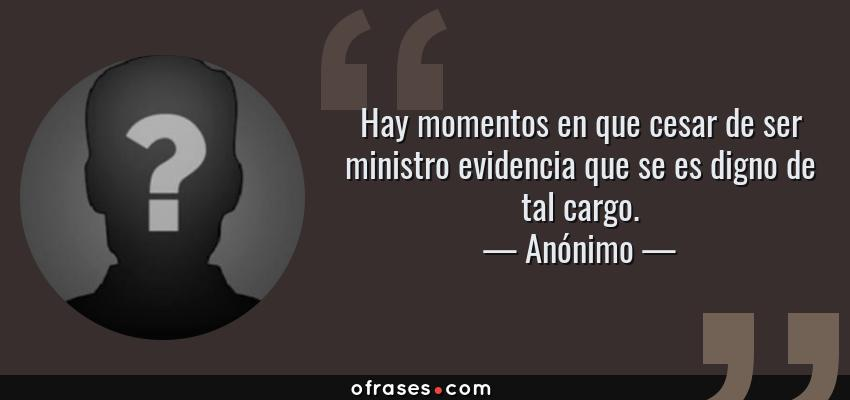 Frases de Anónimo - Hay momentos en que cesar de ser ministro evidencia que se es digno de tal cargo.