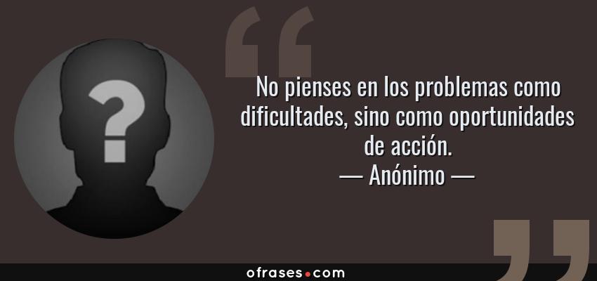 Frases de Anónimo - No pienses en los problemas como dificultades, sino como oportunidades de acción.