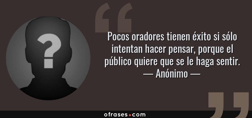 Frases de Anónimo - Pocos oradores tienen éxito si sólo intentan hacer pensar, porque el público quiere que se le haga sentir.