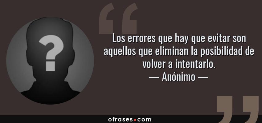 Frases de Anónimo - Los errores que hay que evitar son aquellos que eliminan la posibilidad de volver a intentarlo.