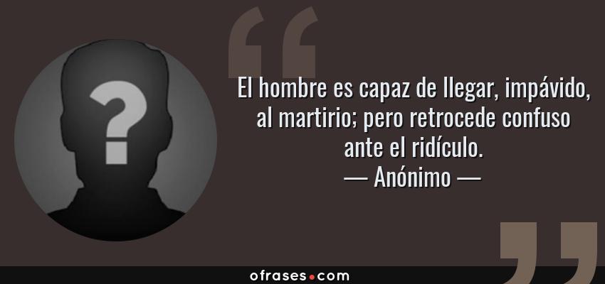 Frases de Anónimo - El hombre es capaz de llegar, impávido, al martirio; pero retrocede confuso ante el ridículo.