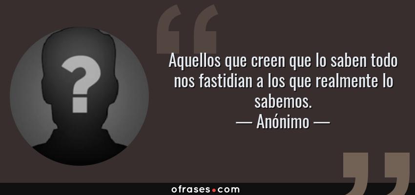Frases de Anónimo - Aquellos que creen que lo saben todo nos fastidian a los que realmente lo sabemos.