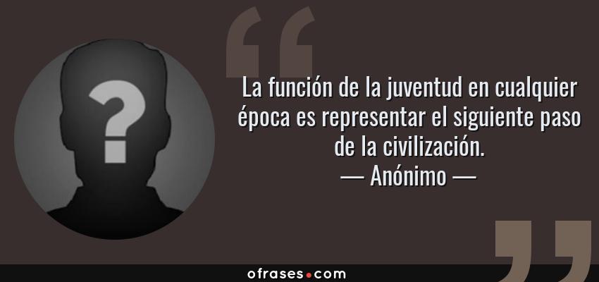 Frases de Anónimo - La función de la juventud en cualquier época es representar el siguiente paso de la civilización.