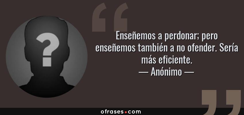 Frases de Anónimo - Enseñemos a perdonar; pero enseñemos también a no ofender. Sería más eficiente.