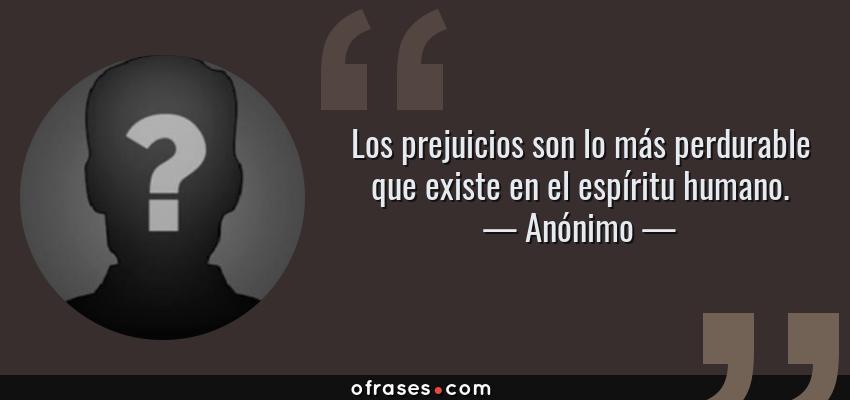 Frases de Anónimo - Los prejuicios son lo más perdurable que existe en el espíritu humano.