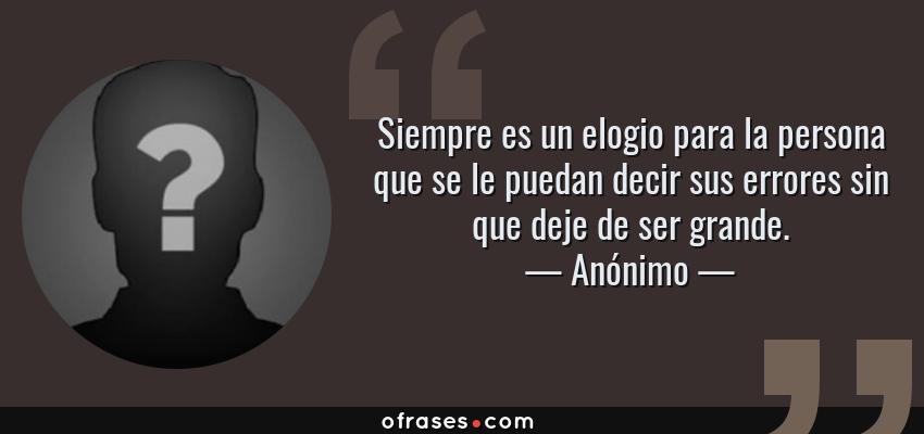 Frases de Anónimo - Siempre es un elogio para la persona que se le puedan decir sus errores sin que deje de ser grande.