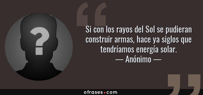 Frases de Anónimo - Si con los rayos del Sol se pudieran construir armas, hace ya siglos que tendríamos energía solar.