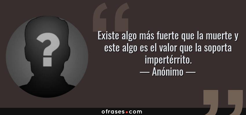 Frases de Anónimo - Existe algo más fuerte que la muerte y este algo es el valor que la soporta impertérrito.