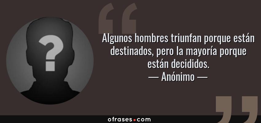 Frases de Anónimo - Algunos hombres triunfan porque están destinados, pero la mayoría porque están decididos.