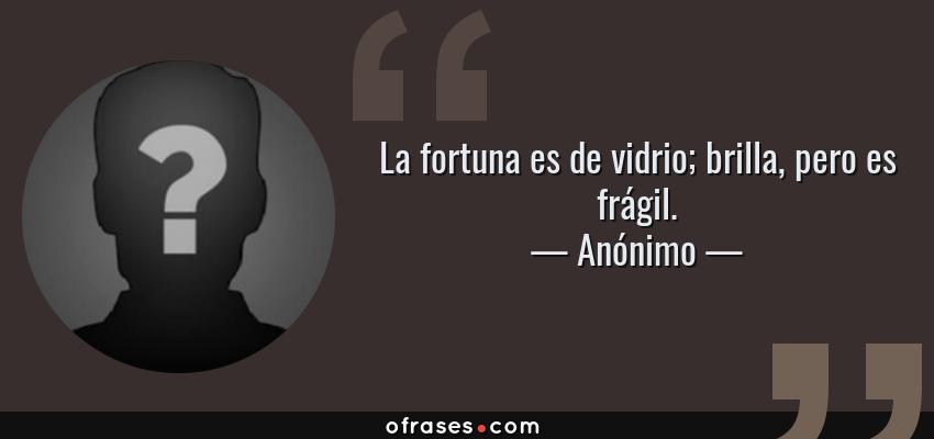 Frases de Anónimo - La fortuna es de vidrio; brilla, pero es frágil.