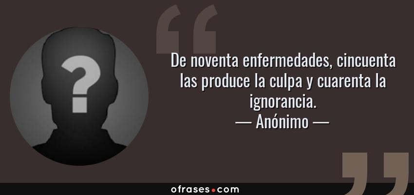 Frases de Anónimo - De noventa enfermedades, cincuenta las produce la culpa y cuarenta la ignorancia.