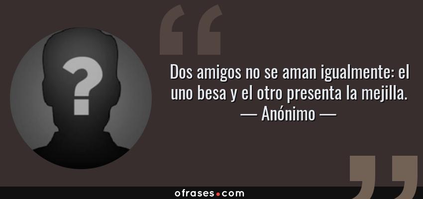 Frases de Anónimo - Dos amigos no se aman igualmente: el uno besa y el otro presenta la mejilla.