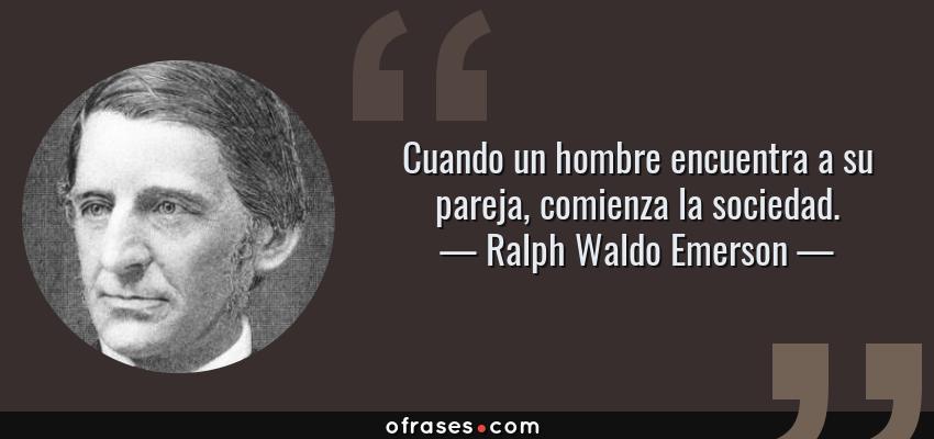 Frases de Ralph Waldo Emerson - Cuando un hombre encuentra a su pareja, comienza la sociedad.