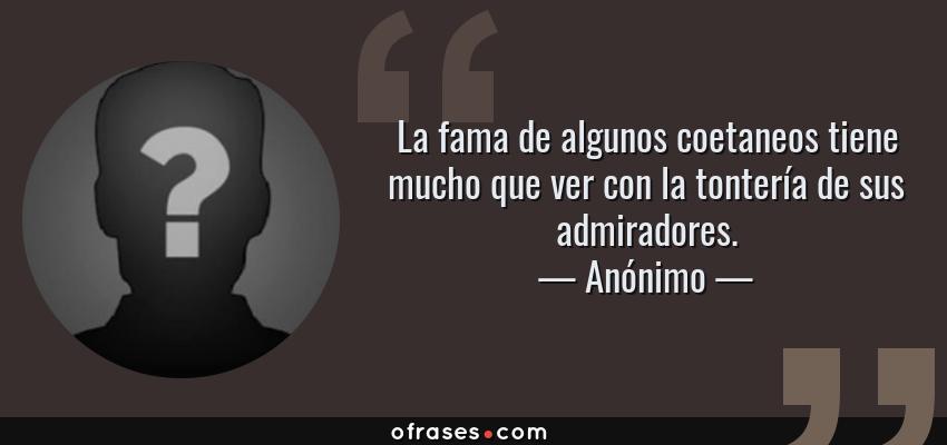Frases de Anónimo - La fama de algunos coetaneos tiene mucho que ver con la tontería de sus admiradores.