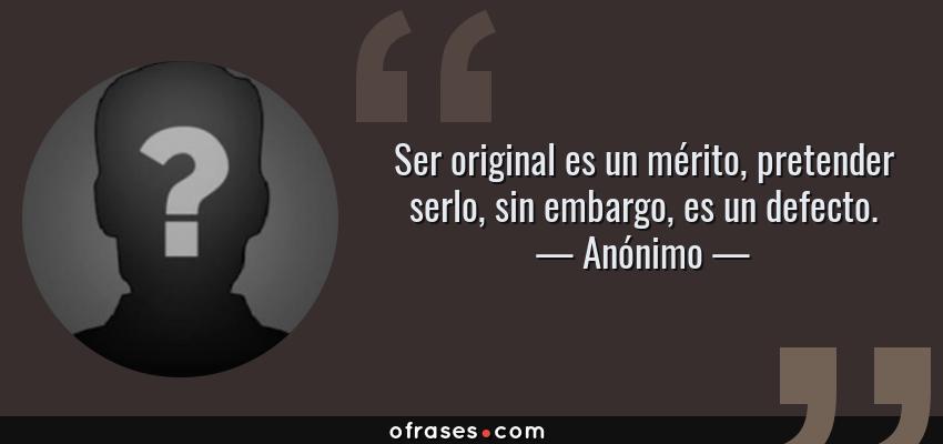 Frases de Anónimo - Ser original es un mérito, pretender serlo, sin embargo, es un defecto.