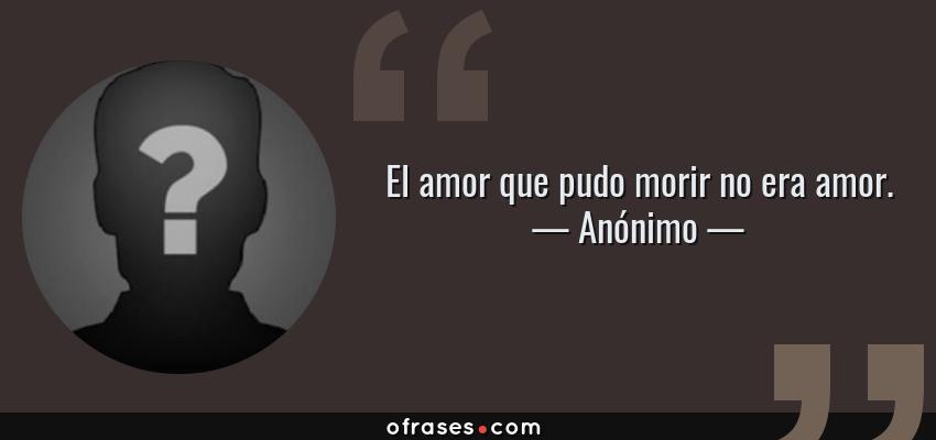 Frases de Anónimo - El amor que pudo morir no era amor.