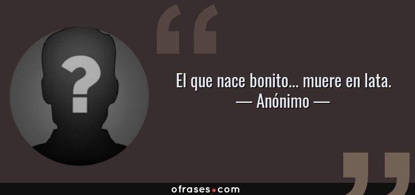 Frases de Anónimo - El que nace bonito... muere en lata.