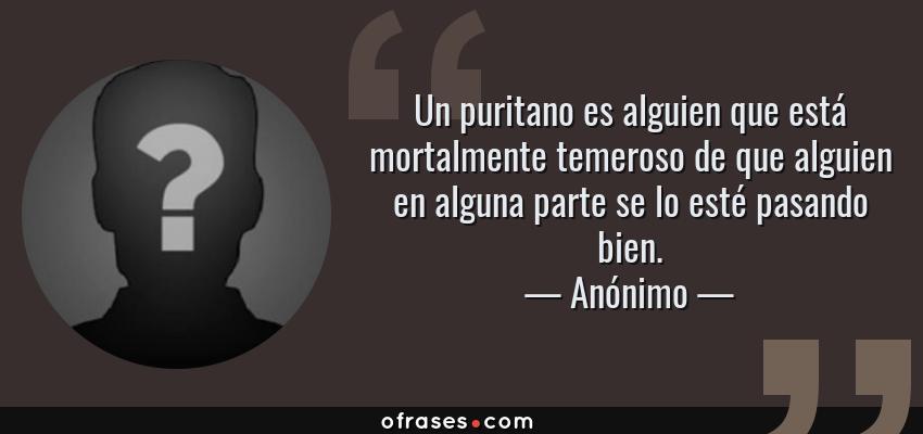 Frases de Anónimo - Un puritano es alguien que está mortalmente temeroso de que alguien en alguna parte se lo esté pasando bien.