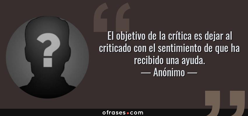Frases de Anónimo - El objetivo de la crítica es dejar al criticado con el sentimiento de que ha recibido una ayuda.