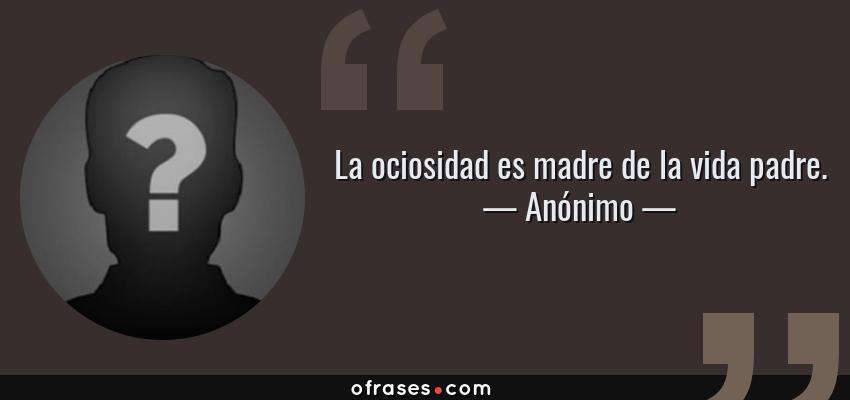 Frases de Anónimo - La ociosidad es madre de la vida padre.