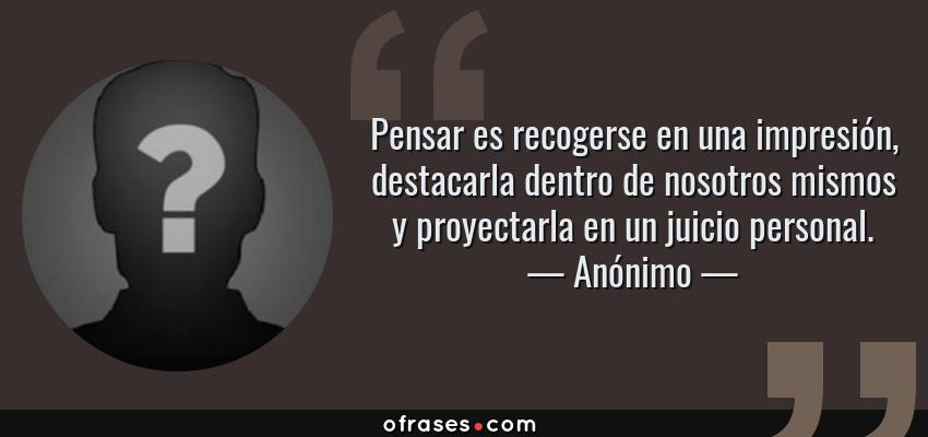 Frases de Anónimo - Pensar es recogerse en una impresión, destacarla dentro de nosotros mismos y proyectarla en un juicio personal.