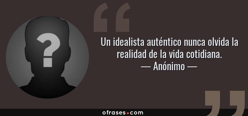 Frases de Anónimo - Un idealista auténtico nunca olvida la realidad de la vida cotidiana.
