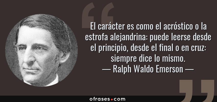 Frases de Ralph Waldo Emerson - El carácter es como el acróstico o la estrofa alejandrina: puede leerse desde el principio, desde el final o en cruz: siempre dice lo mismo.