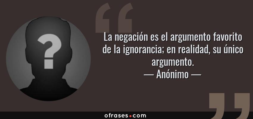 Frases de Anónimo - La negación es el argumento favorito de la ignorancia; en realidad, su único argumento.