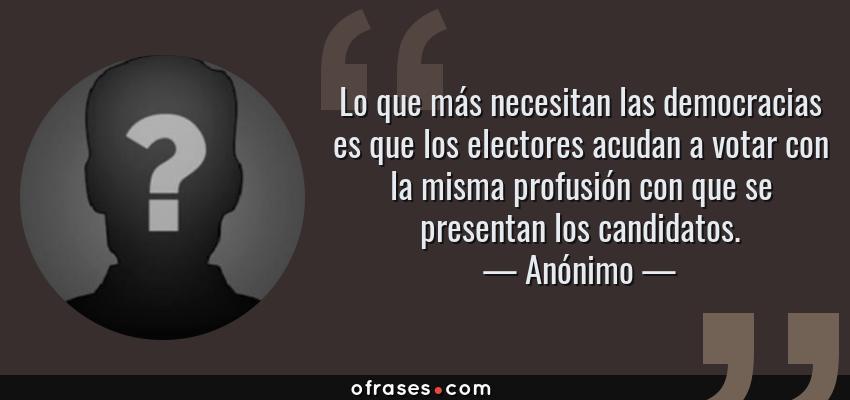 Frases de Anónimo - Lo que más necesitan las democracias es que los electores acudan a votar con la misma profusión con que se presentan los candidatos.