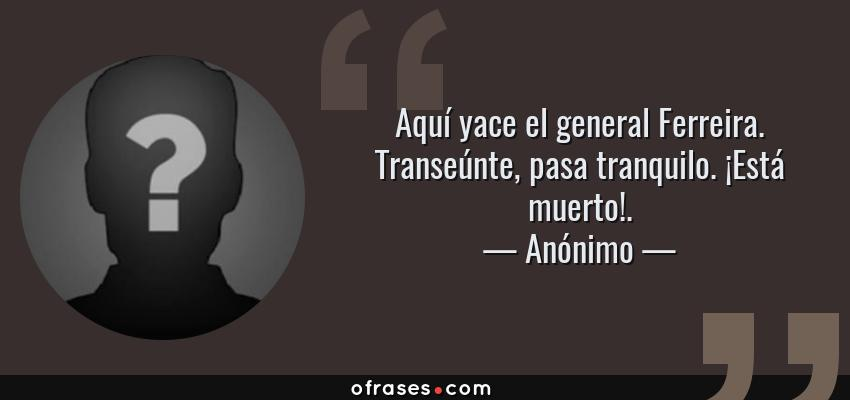 Frases de Anónimo - Aquí yace el general Ferreira. Transeúnte, pasa tranquilo. ¡Está muerto!.