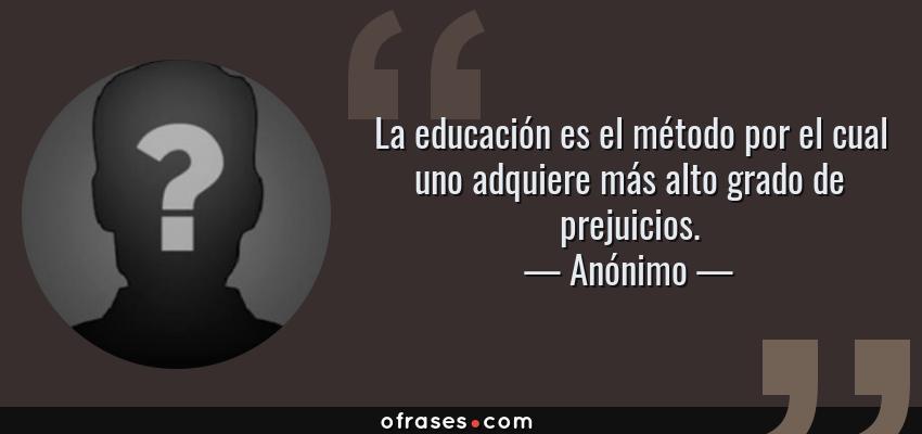 Frases de Anónimo - La educación es el método por el cual uno adquiere más alto grado de prejuicios.
