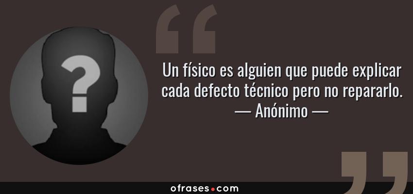 Frases de Anónimo - Un físico es alguien que puede explicar cada defecto técnico pero no repararlo.