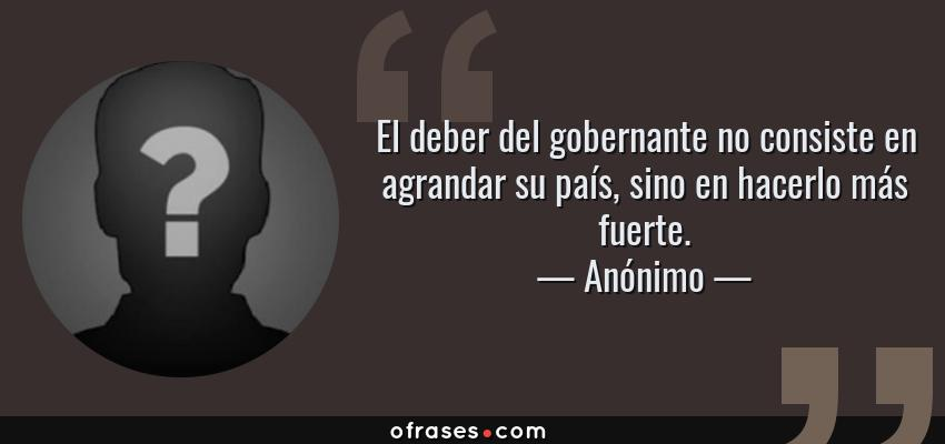 Frases de Anónimo - El deber del gobernante no consiste en agrandar su país, sino en hacerlo más fuerte.