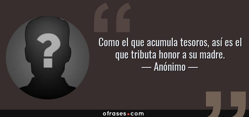 Frases de Anónimo - Como el que acumula tesoros, así es el que tributa honor a su madre.