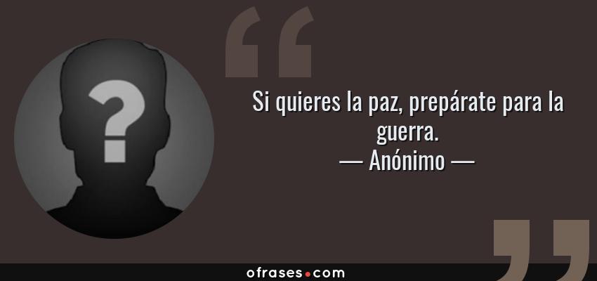 Frases de Anónimo - Si quieres la paz, prepárate para la guerra.