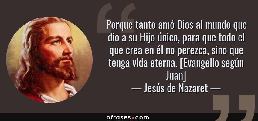 Frases de Jesús de Nazaret - Porque tanto amó Dios al mundo que dio a su Hijo único, para que todo el que crea en él no perezca, sino que tenga vida eterna. [Evangelio según Juan]