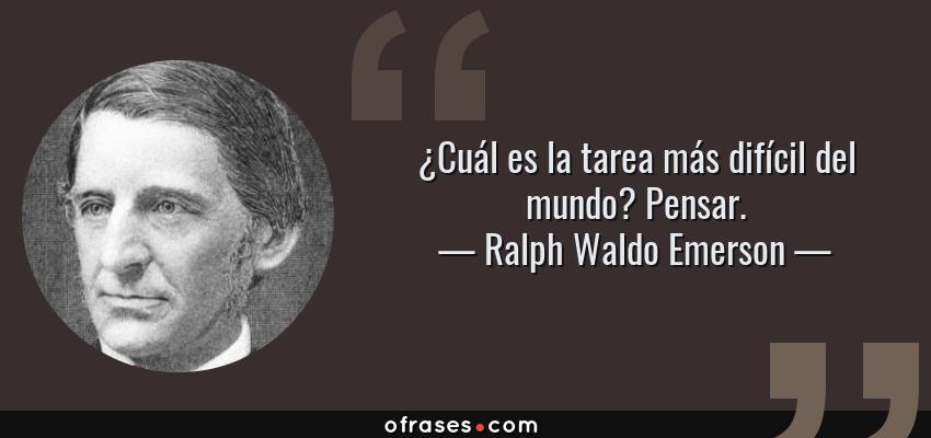 Frases de Ralph Waldo Emerson - ¿Cuál es la tarea más difícil del mundo? Pensar.