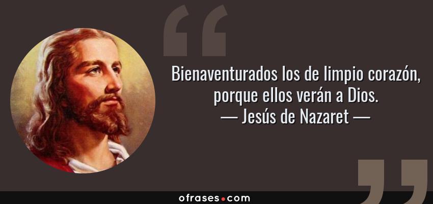 Frases de Jesús de Nazaret - Bienaventurados los de limpio corazón, porque ellos verán a Dios.