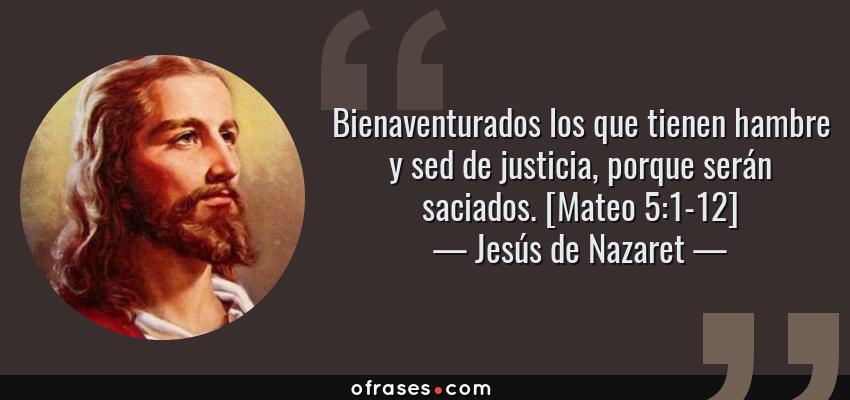 Frases de Jesús de Nazaret - Bienaventurados los que tienen hambre y sed de justicia, porque serán saciados. [Mateo 5:1-12]