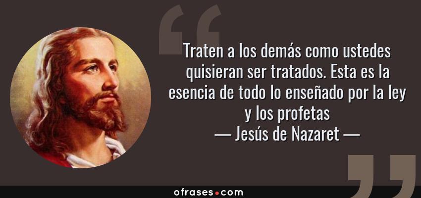 Frases de Jesús de Nazaret - Traten a los demás como ustedes quisieran ser tratados. Esta es la esencia de todo lo enseñado por la ley y los profetas