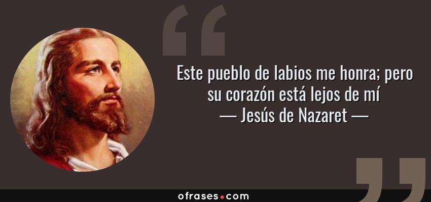 Frases de Jesús de Nazaret - Este pueblo de labios me honra; pero su corazón está lejos de mí