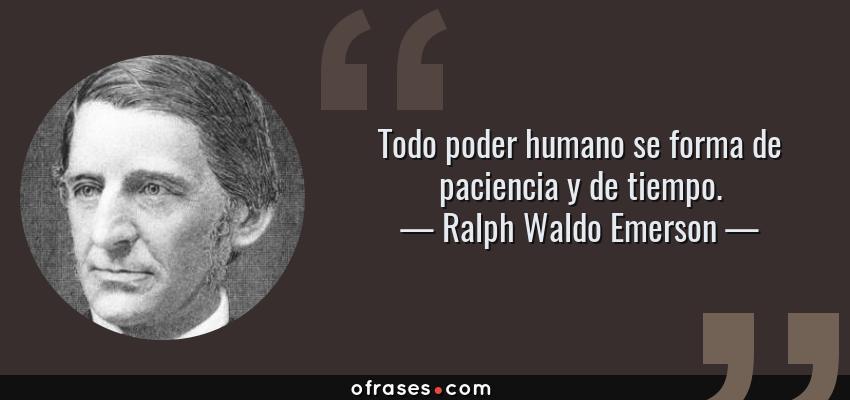 Frases de Ralph Waldo Emerson - Todo poder humano se forma de paciencia y de tiempo.